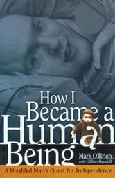 How I Became a Human Being: A Disabled Man's Quest for Independence ebook by O'Brien, Mark