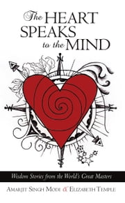 The Heart Speaks to The Mind - Wisdom Stories from the World's Great Masters ebook by Amarjit Singh Modi & Elizabeth Temple