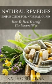 Natural Remedies: Simple Guide For Natural Cures - How To Heal Yourself The Natural Way ebook by Katie O'Sullivan
