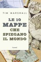 Le 10 mappe che spiegano il mondo ebook by Tim Marshall, Roberto Merlini