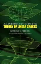 An Introduction to the Theory of Linear Spaces ebook by Georgi E. Shilov, Richard A. Silverman