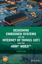 Designing Embedded Systems and the Internet of Things (IoT) with the ARM mbed ebook by Perry Xiao