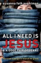 All I Need Is Jesus and a Good Pair of Jeans ebook by Susanna Foth Aughtmon