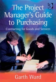 The Project Manager's Guide to Purchasing - Contracting for Goods and Services ebook by Mr Garth Ward