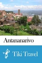Antananarivo (Madagascar) Travel Guide - Tiki Travel ebook by Tiki Travel