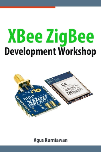 XBee ZigBee Development Workshop ebook by Agus Kurniawan