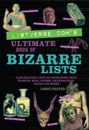 Listverse.com's Ultimate Book of Bizarre Lists - Fascinating Facts and Shocking Trivia on Movies, Music, Crime, Celebrities, History, and More ebook by Jamie Frater