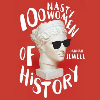 100 Nasty Women of History - Brilliant, badass and completely fearless women everyone should know audiobook by Hannah Jewell