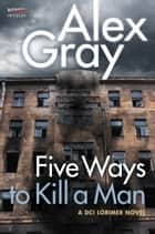 Five Ways To Kill a Man - A DCI Lorimer Novel ebook by Alex Gray