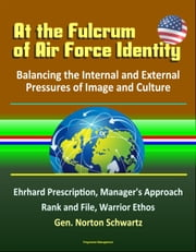 At the Fulcrum of Air Force Identity: Balancing the Internal and External Pressures of Image and Culture - Ehrhard Prescription, Manager's Approach, Rank and File, Warrior Ethos, Gen. Norton Schwartz ebook by Progressive Management