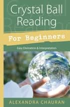 Crystal Ball Reading for Beginners: Easy Divination & Interpretation - Easy Divination & Interpretation ebook by Alexandra Chauran