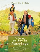 Pathways to Joy in Marriage - Live This Way and Happiness Will Pursue You! ebook by Paul W. Syltie