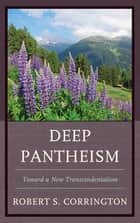 Deep Pantheism - Toward a New Transcendentalism ebook by Robert S. Corrington
