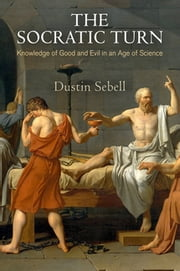 The Socratic Turn - Knowledge of Good and Evil in an Age of Science ebook by Dustin Sebell