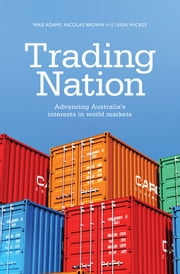 Trading Nation - Advancing Australia's Interests in World Markets ebook by Mike Adams,Nicholas Brown,Ron Wickes