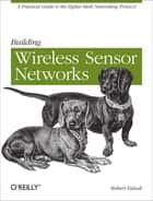Building Wireless Sensor Networks - with ZigBee, XBee, Arduino, and Processing ebook by Robert Faludi