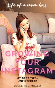 Growing your Instagram - My best Tips- Unfiltered ebook by Josee Regimbald