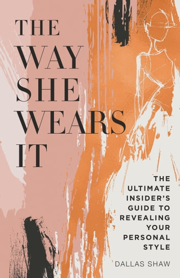 The Way She Wears It - The Ultimate Insider's Guide to Revealing Your Personal Style ebook by Dallas Shaw