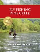 Fly Fishing Pine Creek ebook by Glenn McConnell