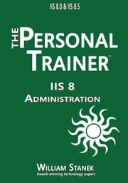 IIS 8 Administration: The Personal Trainer for IIS 8.0 and IIS 8.5 ebook by William Stanek