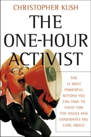 The One-Hour Activist - The 15 Most Powerful Actions You Can Take to Fight for the Issues and Candidates You Care About ebook by Christopher Kush