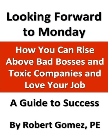 Looking Forward to Monday: How You Can Rise Above Bad Bosses and Toxic Companies and Love Your Job ebook by Robert Gomez