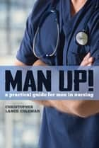 Man Up! A Practical Guide for Men in Nursing ebook by Christopher Lance Coleman