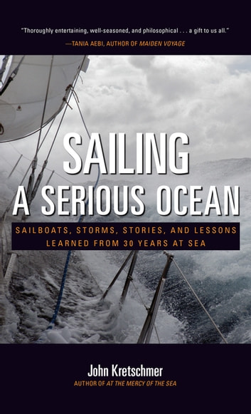 Sailing a Serious Ocean : Sailboats, Storms, Stories and Lessons Learned from 30 Years at Sea - Sailboats, Storms, Stories and Lessons Learned from 30 Years at Sea ebook by John Kretschmer