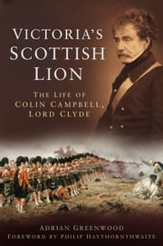 Victoria's Scottish Lion - The Life of Colin Campbell, Lord Clyde ebook by Adrian Greenwood,Philip Haythornthwaite