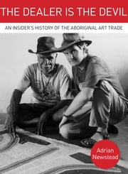 The Dealer is the Devil - An Insiders History of the Aboriginal Art Trade ebook by Adrian Newstead