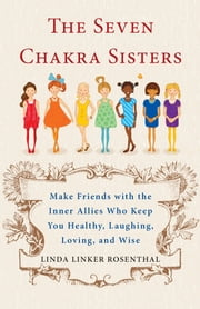 The Seven Chakra Sisters - Make Friends with the Inner Allies Who Keep You Healthy, Laughing, Loving, and Wise ebook by Linda Linker Rosenthal