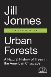 Urban Forests - A Natural History of Trees in the American Cityscape ebook by Jill Jonnes