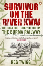 Survivor on the River Kwai - The Incredible Story of Life on the Burma Railway ebook by Reg Twigg