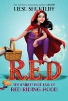 Red: The (Fairly) True Tale of Red Riding Hood ebook by Liesl Shurtliff