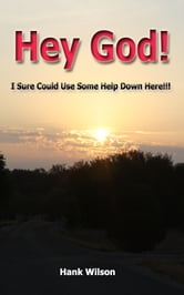 Hey God! I Sure could Use some help down here!!! ebook by Hank Wilson