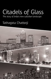 Citadels of Glass - The Story of India's New Suburban Landscape ebook by Tathagata Chatterji
