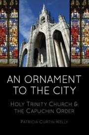 An Ornament to the City - Holy Trinity and the Capuchin Order ebook by Patricia Curtin-Kelly