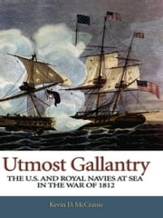 Utmost Gallantry - The U.S. and Royal Navies at Sea in the War of 1812 ebook by Kevin D. McCranie