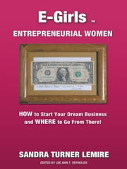 E-Girls Entrepreneurial Women - HOW to Start Your Dream Business and WHERE You Go From There! ebook by Sandra Turner Lemire