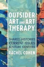 Outsider Art and Art Therapy - Shared Histories, Current Issues, and Future Identities ebook by Rachel Cohen