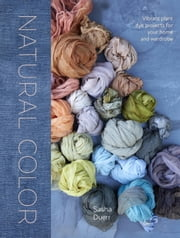 Natural Color - Vibrant Plant Dye Projects for Your Home and Wardrobe ebook by Sasha Duerr