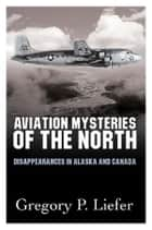 Aviation Mysteries of the North ebook by Gregory Liefer