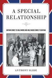 A Special Relationship - Britain Comes to Hollywood and Hollywood Comes to Britain ebook by Anthony Slide