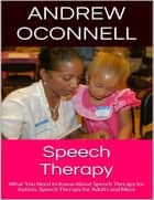 Speech Therapy: What You Need to Know About Speech Therapy for Autism, Speech Therapy for Adults and More ebook by Andrew Oconnell