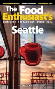 Seattle - 2016 - The Food Enthusiast's Complete Restaurant Guide ebook by Sebastian Bond