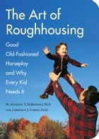 The Art of Roughhousing ebook by Carl Wiens,Anthony T. DeBenedet, M.D.,Lawrence J. Cohen, Ph.D.