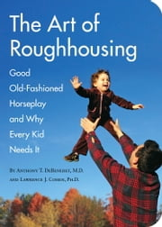 The Art of Roughhousing ebook by Anthony T. DeBenedet, M.D.,Lawrence J. Cohen, Ph.D.,Carl Wiens