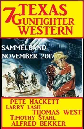 Sammelband 7 Texas Gunfighter Western November 2017 eBook by Alfred Bekker,Pete Hackett,Timothy Stahl,Larry Lash,Thomas West