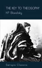 The Key to Theosophy (Serapis Classics) ebook by H. P. Blavatsky