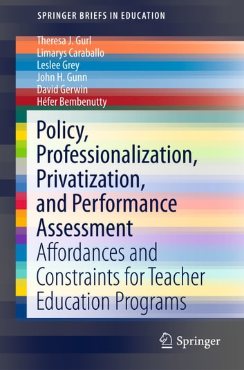 Policy, Professionalization, Privatization, and Performance Assessment - Affordances and Constraints for Teacher Education Programs ebook by Theresa J. Gurl,Limarys Caraballo,Leslee Grey,John H. Gunn,David Gerwin,Héfer Bembenutty